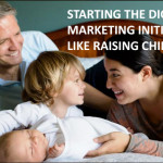 Starting the digital marketing initiative is like raising children.